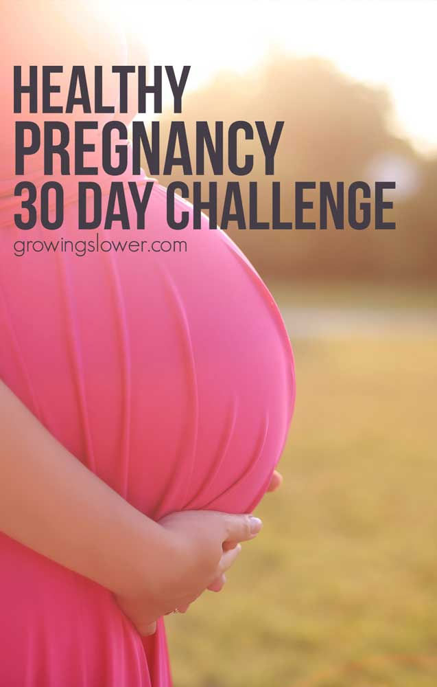30 Day Pregnancy Challenge - Exercise everyday, eat your veggies, drink lots of water, get enough sleep, oh and don't forget to floss! There are so many important things to do to have a healthy pregnancy, it seems impossible to do it all. In this 30 Day Healthy Pregnancy Challenge you'll spend the 30 days working to get more healthy and to make some serious changes without getting overwhelmed. Includes tips and articles to help you exercise, eat right, prepare for childbirth, and get ready for baby.
